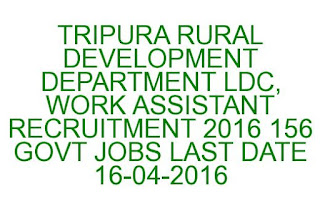 TRIPURA RURAL DEVELOPMENT DEPARTMENT LDC, WORK ASSISTANT RECRUITMENT 2016 156 GOVT JOBS LAST DATE 16-04-2016