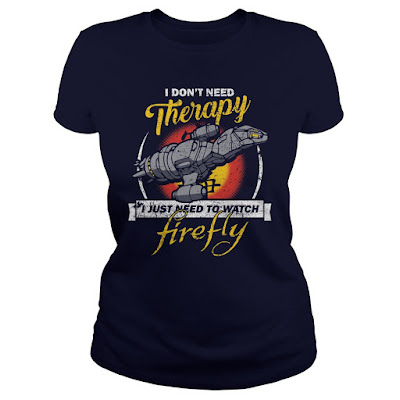 I Don't Need Therapy I Just Need To Watch Firefly T Shirt and Hoodie