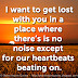 I want to get lost with you in a place where there's is no noise except for our heartbeats beating on.