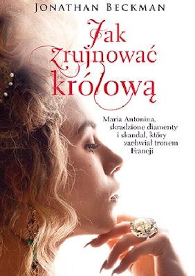 Jak zrujnować królową. Maria Antonina, skradzione diamenty i skandal, który zachwiał tronem Francji - Jonathan Beckman