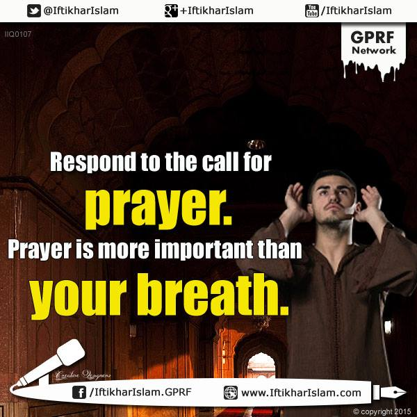 Respond to the call for prayer. Prayer is more important than your breath - Iftikhar Islam - Ifty Quotes