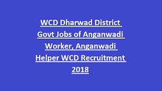 WCD Dharwad District Govt Jobs of Anganwadi Worker, Anganwadi Helper WCD Recruitment 2018