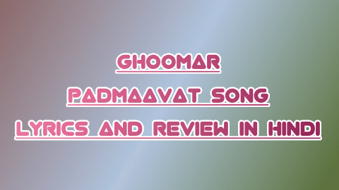 ghoomar-padmaavati-deepika-song-lyrics-and-review-in-hindi