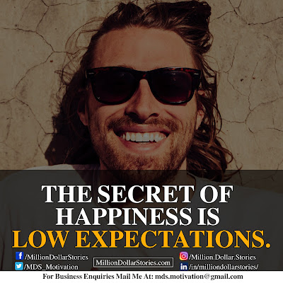 THE SECRET OF HAPPINESS IS LOW EXPECTATIONS.