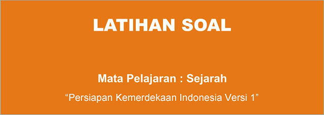 Soal Sejarah : Persiapan Proklamasi Kemerdekaan Indonesia Versi 1