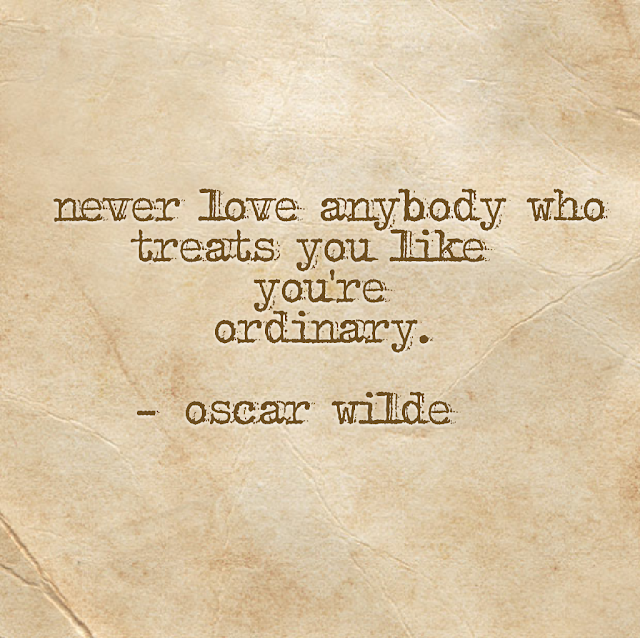 never love anybody who treats you like you´re ordinary. - oscar wilde
