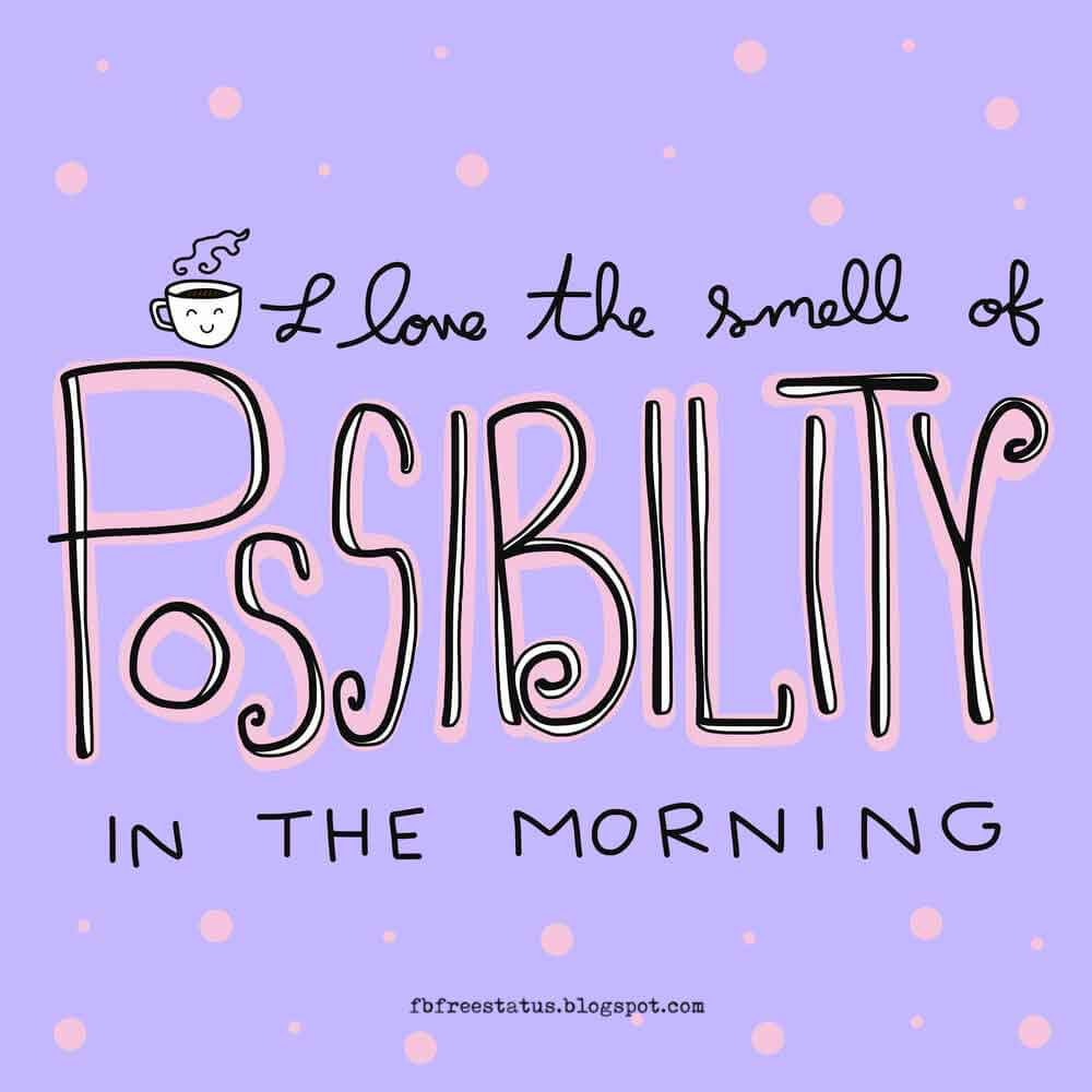 inspirational monday quotes, I love the smell of possibility in the Monday Morning, Happy Monday.