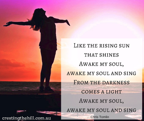 Like the rising sun that shines - awake my soul and sing (Chris Tomlin)