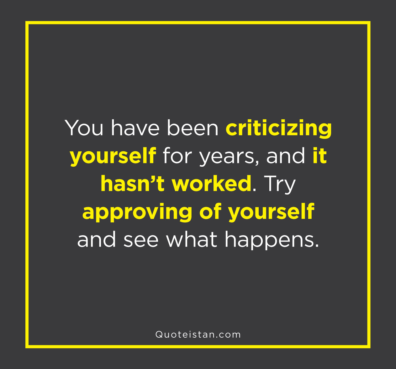 You have been criticizing yourself for years, and it hasn't worked. Try approving of yourself and see what happens.