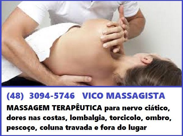 Vico Massagista, Massagem Terapêutica, Quiropraxia, Massoterapia, Acupuntura ,  Rápida recuperação e alívio da dor:   Tratamento de dores na coluna, Hérnia de disco, nervo ciático, dores nas costas, compressão nervosa, dores musculares, dores articulares, dores lombares, torcicolo,   dores no pescoço, dores no ombro, desvio de coluna, bursite, bico de papagaio, tendinite, e diversas outras dores e desconfortos físicos.                                                               VICO MASSAGISTA - SÃO JOSÉ SC - MASSAGEM TERAPÊUTICA, MASSOTERAPIA, QUIROPRAXIA E ACUPUNTURA       TELEFONES DE CONTATO:  (48)  3094-5746  -  Fixo   (48) 99678-7802  -  TIM  (48) 98468-7452  -  OI / WHATSAPP      ENDEREÇO DE ATENDIMENTO:  Rua Arnaldo Bonchewitz, 29 - Centro - São José (SC)      HORÁRIO DE ATENDIMENTO:  - de segunda à sexta: das 08h00 às 20h00 (marcar horário)  - aos sábado atende : das 08h00 às 14h00 (marcar horário)      NOSSAS PÁGINAS NA INTERNET    https://www.facebook.com/clinicademassoterapiamaosquecuram/    https://clinicademassoterapiamaosquecuram.blogspot.com.br/    https://gotinhasdejaraguadosulsc.blogspot.com.br/                  (Tratamento para Sinusite e Rinite - medicamento natural fitoterapico)    https://conechineslimpezadeouvidosemsaojosesc.blogspot.com.br/     (Limpeza de Ouvidos com Cone Chinês em São José SC - Aplicação e venda de cone chinês)                                                 Vico Massagista, Massagem Terapêutica, Quiropraxia, Massoterapia, Acupuntura ,  Rápida recuperação e alívio da dor:   Tratamento de dores na coluna, Hérnia de disco, nervo ciático, dores nas costas, compressão nervosa, dores musculares, dores articulares, dores lombares, torcicolo,   dores no pescoço, dores no ombro, desvio de coluna, bursite, bico de papagaio, tendinite, e diversas outras dores e desconfortos físicos.    Profissional com mais de 25 anos de experiência na profissão.      MASSAGEM TERAPÊUTICA, TRATAMENTO E ALÍVIO PARA:   - torcicolo  - dores musculares