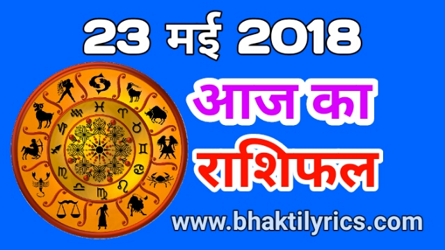 aaj ka rashifal 23 may 2018, today rashifal in hindi,