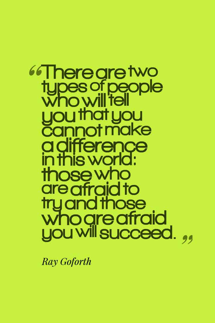 """There are two types of people who will tell you that you cannot make a difference in this world: those who are afraid to try and those who are afraid you will succeed."" Ray Goforth"