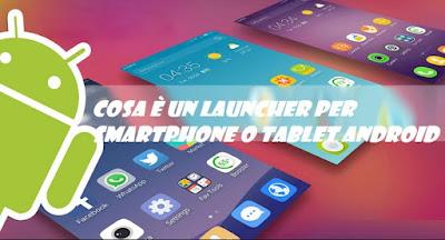 Cosa è un Launcher per smartphone tablet Android: TUTORIAL
