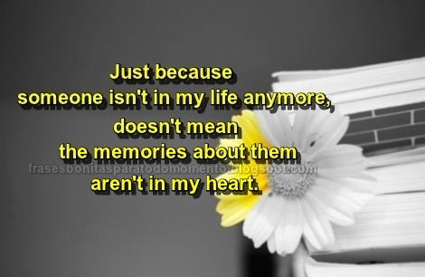 Just because someone isn't in my life anymore, doesn't mean the memories about them aren't in my heart.