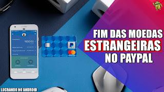 PayPal Anuncia o Fim das Moedas Estrangeiras para os Brasileiros