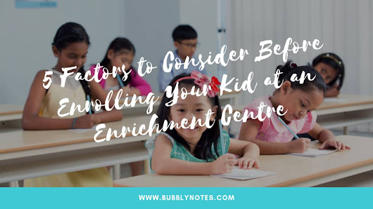 5 Factors to Consider Before Enrolling Your Kid at an Enrichment Centre - Bubblynotes - Malaysia Parenting & Lifestyle Blog