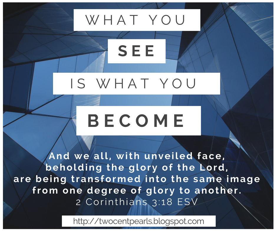 2 Corinthians 3:18 - What you see is what you become