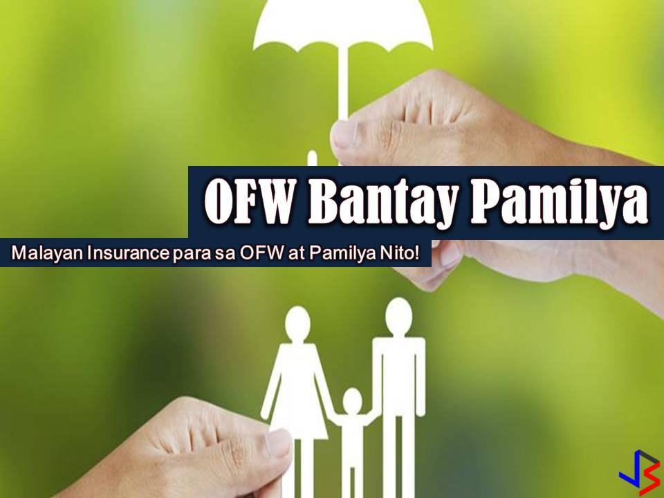 The main reason why Overseas Filipino Workers (OFW) choose to work abroad so that they can provide the needs and even wants of their loved-ones back home. Our family is always on the top of our priorities. But as OFWs, working for them is not enough, we should also secure their future just in case we fall ill or get into an accident while working in other countries. Have you ever ask that question to yourself? What will happen to my family if I get sick or If I got into situations that I can no longer work?  This is the reason why insurance is created. One of this is Malayan insurance packaged especially designed for families of OFWs — the OFW Bantay Pamilya. With this, you can feel secure that your family will be covered against any expenses that might arise in case you get sick or getting into an accident while working abroad.  Benefits for Your Family  Accidental Death and Dismemberment  Your family will be protected from any damage and loss as a result of accidents. Your spouse and each of your children will be covered for up to Php 100,000 against accidental death and dismemberment.  Medical Expenses  For medical expenses as a result of accidents, your spouse and each of your children will have medical reimbursement for up to Php 10,000 per accident.  Daily Cash Benefit  For medical expenses as a result of an illness that would require your spouse or any of your children to be confined to a hospital, that family member is entitled to a daily cash benefit of up to Php 1,000 for every day they spend in the hospital up to three hundred sixty-five (365) days.  ICU Benefit  Should your spouse or any of your children need to be placed in the Intensive Care Unit (ICU) as a result of an accident or illness, that family member is entitled to a daily ICU benefit of up to Php 2,000 for every day they spend in the hospital up to thirty (30) days.  Surgical Benefit  Should your spouse or any of your children require surgery as a result of an accident or illness, that family member is entitled to a surgical benefit of up to P15,000 for each operation.  Benefits of an OFW  Accidental Death and Dismemberment  You will also be protected against any damage and loss as a result of accidents, and should the accident lead to accidental death and dismemberment, your beneficiaries will be entitled to a benefit of up to Php 100,000. This benefit will be doubled if the accident in question is related to your work.  Educational Assistance  Should you die as a result of an accident, Malayan Insurance will help one of your children continue with his/her education. One of your children will receive educational assistance worth Php 50,000.  Burial Assistance  Should you die as a result of an accident, Malayan Insurance will help your family in their mourning with a burial assistance worth Php 25,000.  For unmarried OFWs  The OFW or Principal should be of legal age between 18 and 65 years old. The Principal may choose to purchase the Family Cover or Individual Cover. Should unmarried OFWs choose to purchase the Family Cover, the Principal's parents or unmarried siblings may be declared for the package. The OFWs parents must not be older than 65 years old. The unmarried siblings must be between 1 and 18 years old only, however, they may be as old as 21 years if they are still in school. Should unmarried OFWs choose to purchase the Individual Cover, only one (1) individual may be declared as a beneficiary, provided that the beneficiary in question is between 1 and 65 years old.   For married OFWs  The OFW or Principal should be of legal age between 18 and 65 years old. The Principal may choose to purchase the Family Cover or Individual Cover. Should married OFWs choose to purchase the Family Cover, only the legally recognized spouse and unmarried children may be declared for the package. The legally recognized spouse must not be older than 65 years old. The unmarried children must be between 1 and 18 years old only, however, they may be as old as 21 years if they are still in school. Should married OFWs choose to purchase the Individual Cover, only one (1) individual may be declared as a beneficiary, provided that the beneficiary in question is between 1 and 65 years old.