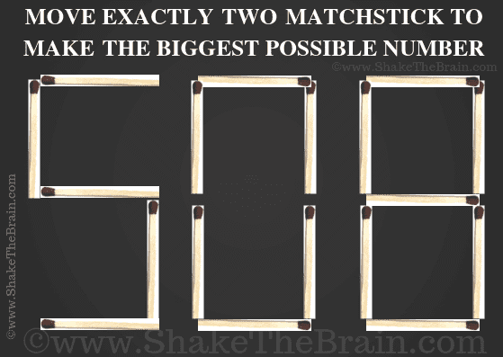 Move exactly two matchsticks to make the biggest possible number. 508