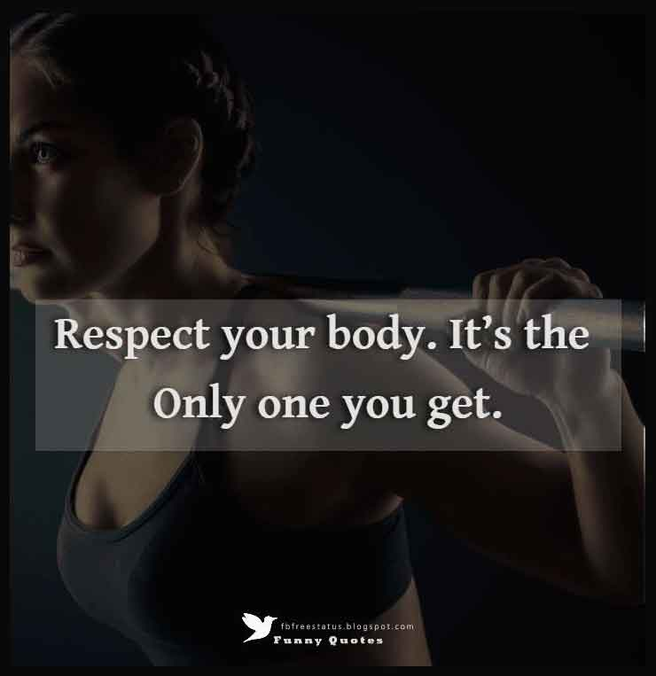 """Respect your body. It's the only one you get."""