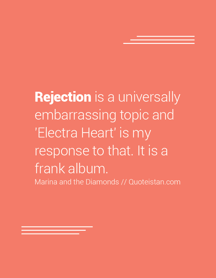 Rejection is a universally embarrassing topic and 'Electra Heart' is my response to that. It is a frank album.