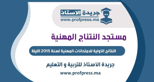النتائج الأولية للامتحانات المهنية لسنة 2015 الليلة