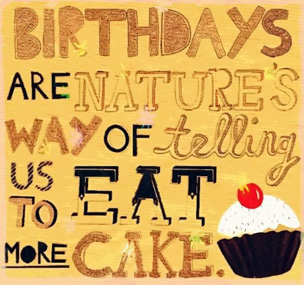 Birthday are nature way of telling us to eat more cake.