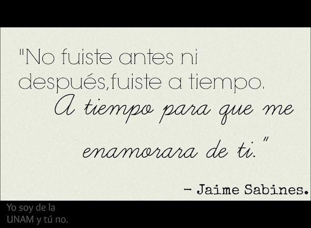 """""""No fuiste antes ni después, fuiste a tiempo. A tiempo para que me enamorara de ti."""" Frases de Jaime Sabines"""