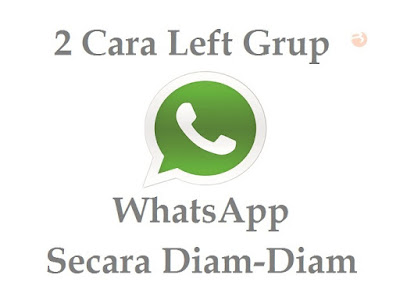 2 Cara Left Grup WhatsApp Secara Diam-Diam Tanpa Ketahuan Anggota Lain