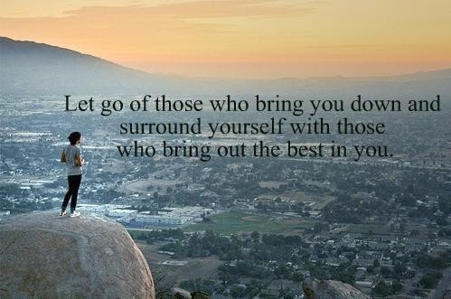 Let go of those bring you down and sorround yourself with those who bring out the best in you.