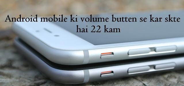 Android मोबाइल volume button के साउंड के आलावा 22 काम