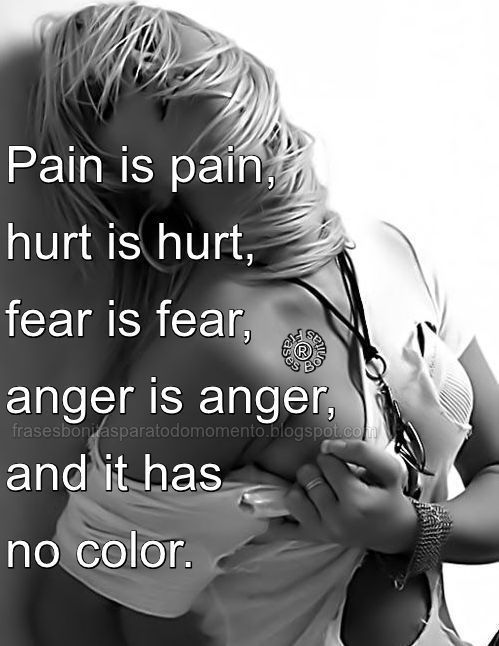 Pain is pain, hurt is hurt, fear is fear, anger is anger, and it has no color.