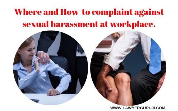 कार्यस्थल पर किसी महिला के साथ यौन उत्पीड़न हो तो वह उसकी शिकायत कहाँ और कैसे करे।  Where and How to complaint against sexual harassment at workplace.