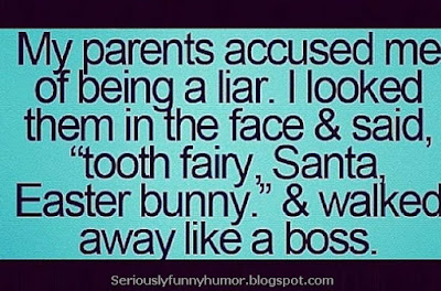 "My parents accused me of being a liar. I looked them in the face & said, ""tooth fairy, Santa, Easter bunny,"" and walked away like a boss! BOOM BABY!"