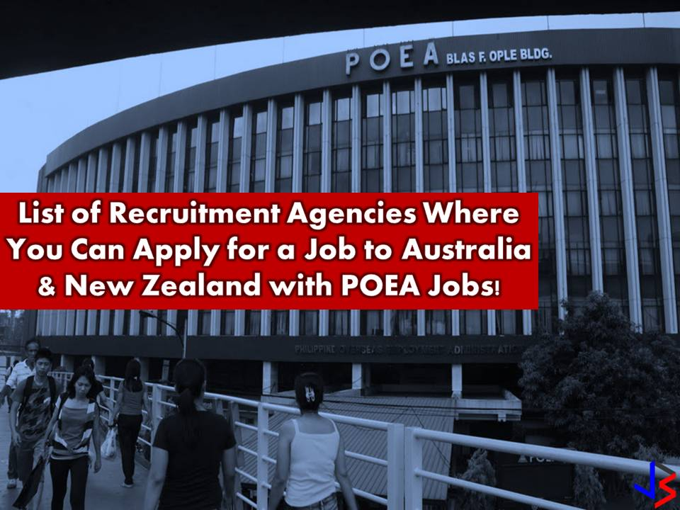 To work in Australia or New Zealand is one of the dreams of many Overseas Filipino Workers (OFWs). Both countries offer good opportunities for Filipino workers. Good salary, working condition, work insurance are some of this privileges OFWs may get while working.   Every month this country hires Filipino workers for different fields of employments. So if you are willing to apply, the following are licensed recruitment agencies from Philippine Overseas Employment Administration (POEA) followed by the approved jobs orders and a number of vacancies. The job orders posted is taken from POEA employment site from the month of March up to the present.    1. BISON MANAGEMENT CORPORATION Landbased Agency GF,2F&3F(LW) BMH CTR 3963 YAGUE ST STA CRUZ MAKATI Tel No/s : 8964667/758-1159 TO 64  Email Address: info@bisonph.com Website: www.bisonjobs.com Official Representative: BELEN M ALHUMAYED Status: Valid License License Validity: 12/20/2014 to 12/19/2018  Job order and number of vacancies Metal Fabricator — 5 Senior Piggery Stock Person —2 Glaziers — 28 Painting Trades Worker — 5  2. HUMAN AGGREGATES PHILS, INC Landbased Agency RM1106 PEARL OF THE ORIENT TOWER,1240 R.BLVD, MLA. ERMITA, MANILA Tel No/s : 524-0290/ 353-1490/ 353-3807 / 09152414372  Email Address: admin@hapi.com.ph/  om@hapi.com.ph Website: www.hapi.com.ph Official Representative: SUSAN S YALONG Status: Valid License License Validity: 3/7/2016 to 3/6/2020  Job order and number of vacancies Chief — 50 Cook — 50  3. STRATEGIC INTERNATIONAL MANPOWER SERVICES INC (FORMERLY STRATEGIC INTERNATI Landbased Agency 1370-E GARDEN PLAZA HOTEL BLDG, GENERAL LUNA ST PACO, MANILA Tel No/s : 5235707/ 5235596/ 09157644053/ 09212728027  Email Address : simsinc08@gmail.com / strategic.intl@yahoo.com Website : None Official Representative : FRANCISCA G BERTULFO Status : Valid License License Validity : 8/1/2014 to 7/31/2018  Job order and number of vacancies Diesel Motor Mechanic — 3  4. QRD INTERNATIONAL PLACEMENT INC Landbased Agency U201&202 (2F) & UNIT 705 (7F) FSS BLG II 18 SCT TU LAGING HANDA, QUEZON CITY Tel No/s : (02) 375-1144/ 709-7772 / 09088946124 Email Address: info@quantumgroup-ph.com Website: qrdinternational.com Official Representative: GERARD B SANVICTORES Status: Valid License License Validity: 11/6/2015 to 11/6/2019  Job order and number of vacancies Panel Beater — 14 Chief — 5 Cook — 5 Heavy Diesel Mechanic — 50 Automotive Electrician —30 Motor Mechanic —10 Private Tutor  —8  5. CAVES TREASURES MANPOWER & CONSTRUCTION CORPORATION  Landbased Agency UNIT A31,3F, ZETA II BLDG, 191 SALCEDO ST LEGASPI VILLAGE, MAKATI Tel No/s : 8134862/ 8137290/ 0908-8629352  Email Address: apply@cavesmanpower.com Website: www.cavesmanpower.com Official Representative: ELPIDIO A. CONTRERAS Status: Valid License License Validity: 8/10/2014 to 8/9/2018  Job order and vacancies Panel Beater — 2 Automotive Electrician — 5 Metal Fabricator — 5  Diesel Mechanic — 2 Motor General Mechanic — 5 Vehicle Painter — 2 First Class Welder — 10  6. B.M.C.A.R.T. INTERNATIONAL RECRUITMENT AND PLACEMENT SERVICES INC Landbased Agency U- E&F, 2F CLASSICA 1 COND 112 H V DE LA COSTA ST SALCEDO VILLAGE, MAKATI Tel No/s : 8043842 / 8043845  Email Address: info@bmcart.com.ph/mrj@bmcart.com.[h Website: www.bmcart.com.ph Official Representative: MARICAR R JAURIGUE Status: Valid License License Validity: 7/9/2016 to 7/8/2020  Job order and vacancies Panel Beater — 3 Spray Painter — 3  7. VFG INTERNATIONAL PLACEMENT INC Landbased Agency UNIT 5 A HIGH POINTE BLDG 1184 CHINO ROCES AVE SAN ANTONIO VILLAGE, MAKATI Tel No/s : (632) 7720353 / 09175237267  Email Address : vfg_2015@yahoo.com.ph Website : None Official Representative : ESTER F VELASCO Status : Valid License License Validity : 6/23/2016 to 6/23/2018  Job Order and vacancies Engineer —16 Machinist —23 Blaster Painter —42 Mechanical Technician —6 Welder —12 Fabricator Welder —21  8. MANPOWER RESOURCES OF ASIA INC  Landbased Agency  1ST AND 3RD FLOORS, DCL HOUSE, 2598 MANCHAS ST STA. CRUZ, MAKATI Tel No/s : 403-0248/ 4020247  Email Address: cmcatanduanes@mitsOdcl.com.ph Website: www.mra.mits-dcl.com.ph Official Representative: CHRISTOPHER DINO DUMATOL Status: Valid License License Validity: 7/12/2010 to 7/11/2022  Job Order and Number of Vacancies Crane Mechanic — Open  9. Omanfil International Manpower Development Corporation  Private Employment Agency  RODEO BLDG 802(KM18)WEST SERV RD SSHWAY PARAÑAQUE  Tel No/s : 8211650-55/8222141-45   Email Address : manpower@omanfil.com  Website : www.omanfil.com  Official Representative : ROSALINDA R. DE OCAMPO  Status : Valid License  License Validity : 8/2/2010 to 9/25/2026  Job Order and number of vacancies Information Technology Support Specialist — Open  ________________________________________ 1. MANUMOTI MANPOWER INTERNATIONAL INC Landbased Agency 4TH FLOOR, LIFESTYLE BUILDING, 1928 LEON GUINTO ST MALATE, MANILA Tel No/s : 3530399 / 5238790  Email Address : manumoti2@yahoo.com/manumotimanpower@rocketmail.co Website : N/A Official Representative : ELSA R LAMSAL Status : Valid License License Validity : 9/5/2016 to 9/4/2020  Job Orders and Number of Vacancies Dairy Farm Assistant —1 Boiler Maker/Welder —1 Motorcycle Technician —1 Metal Fabricator —1 Quarry Excavator —1  2. FIL-HR MANPOWER DEVELOPMENT & SERVICES SPECIALIST CORP.  Landbased Agency R301,3F, LDM BLDG, M J CUENCO COR LEGASPI ST CEBU CITY, CEBU Tel No/s : (032) 254-6534 Email Address: filhrmanpower.cr@gmail.com Website: None Official Representative: LITO T. CUBILLAS Status: Valid License License Validity: 11/11/2014 to 11/10/2018  Job Orders and Vacancies Diesel Mechanic — 1 Tiler — 1 Carpenter — 1 Scaffolder — 1  3. VERDANT MANPOWER MOBILIZATION CENTER INC  Landbased Agency U107 A&B CRISELDA II BLDG 107 SCT. DE GUIA ST. SACRED HEART, QUEZON CITY Tel No/s : 9297448  Email Address: verdantmanpower1@hotmail.com Website: www.verdantmanpower.com Official Representative: VEYON BULANADI CALINAWAN Status: Valid License License Validity: 9/11/2014 to 9/10/2018  Job Order and Number of Vacancies Sign Waiter — 1 Sheet Metal Worker — 1 Painter — 2  4. ANGELEX ALLIED AGENCY  Landbased Agency RM 115 AURORA PLAZA BLDG II 537 P FAURA ERMITA MLA ERMITA, MANILA Tel No/s : 5226170 / 4004645  Email Address: angelex_tg@yahoo.com  Website: None Official Representative: MA THERESA A GALANG Status: Valid License License Validity: 2/19/2016 to 2/18/2020  Job Order and Number of Vacancies Scaffolder — 1  5.  YWA HUMAN RESOURCE CORPORATION (FORMERLY YANGWHA HUMAN RESOURCE CORPORATION  Landbased Agency 1268 GEN. LUNA ST., PACO, MANILA Tel No/s : 5242181/ 5242185/ 5242188/ 5253407  Email Address: administration@ywacorp.com/recruitment@ywacorp.com Website: www.ywacorp.com Official Representative: MS ACELA C QUIBRANTAR Status: Valid License License Validity: 11/12/2014 to 11/11/2018  Job Order and Number of Vacancies Skilled Tradesman — 60 Welder — 10 Painter — 14 Carpenter — 1 Skilled Tradesman — 60   6. PARMAN INC Landbased Agency 7F MGF CHAMPACA BLG AMORSOLO ST LGSPI VILL MAKATI, MAKATI Tel No/s : 8185971 / 8185973/ 09178507842/ 09189367048  Email Address: mregla@parmaninc.com Website: www.pamaninc.com Official Representative: JOEL S. FERRER Status: Valid License License Validity: 8/28/2014 to 8/27/2018  Job Order and Number of Vacancies Line Mechanic — 30 Transmission Mechanic — 10  Instrumentation Technician — 10  Power Technician — 10  7. STAFFHOUSE INTERNATIONAL RESOURCES CORPORATION (FORMERLY STAFFHOUSE RESOURCE Landbased Agency NO. 43 WESTPOINT STREET, CUBAO QUEZON CITY Tel No/s : 9133333 / 4371818  Email Address: info@staffhouse.com Website: www.staffhouse.com Official Representative: MARC R J R CAPISTRANO Status: Valid License License Validity: 7/13/2015 to 7/12/2019  Job Order and Number of Vacancies Carpenter (Cladding) — 20 Net Developer — 5 Aluminum Fabricator —10 Fiber Glass Technician —25 Automotive Electrician —5 Mig Heavy Welder — 5  8. FMW HUMAN RESOURCES INTERNATIONAL CORP (FOR: FMW HUMAN RESOURCES INT'L.) Landbased Agency 304&305 PARC HSE II CONDO NO 21 EDSA GUADALUPE NUEVO, MAKATI Tel No/s : 8824509/ 8810643/ 8817886  Email Address: fmwhri@pacific.net.ph Website: www.fmwhri.8m.com Official Representative: FRANCISCO S AGUILAR JR Status: Valid License License Validity: 3/24/2015 to 3/23/2019  Job Order and Number of Vacancies Dairy Farm Assistant — 26 Agricultural Machinery Operator — 10  9. SUNERGEOS MANPOWER SERVICES CORPORATION Landbased Agency UNIT 2,4F, BLOOMINGDALE PLAZA,618 SHAW BLVD KAPITOLYO, PASIG CITY Tel No/s : (02) 5848684/ 0916-2777287  Email Address: sunergeos02@gmail.com Website: www.sunergeos02.com.ph Official Representative: MARY JEAN P LUCIO Status: Valid License License Validity: 12/24/2017 to 12/23/2021  Job Order and Number of Vacancies Butcher — 4 Carpenter — 19 Carpenter Formwork — 5 Steel Stainless Fabricator — 5 Earth Moving Plant Painter Operator — 4 Steel Fixer — 19 Concrete Pre Cast Worker - 4 Steel Structural Erector — 5 Sheet Metal/Insulator —6 Machinist/Fitter —4 Cabinet Maker —5 Heavy Equipment Operator —15 Metal Casting Trades Worker —4  10. FIL-HR MANPOWER DEVELOPMENT & SERVICES SPECIALIST CORP. Landbased Agency ROOM 701-A, GLC BLDG, T.M. KALAW STREET ERMITA, MANILA Tel No/s : 5119994/ 2425977/ 8315745  Email Address: filhrmanpower.makati@gmail.com Website: None Official Representative: LITO T. CUBILLAS Status: Valid License License Validity: 11/11/2014 to 11/10/2018  Job Order and Number of Vacancies Carpenter — 1 Scaffolder —1  11. ACHIEVE UNIVERSAL INTERNATIONAL RECRUITMENT SERVICES INC Landbased Agency 2F & 3F, 302 J.P. RIZAL ST., PROJECT 4 QUEZON CITY Tel No/s : 09189409318  Email Address: achieve.universal@gmail.com Website: None Official Representative: MA LOURDES N MERIA Status: Valid License License Validity: 3/8/2016 to 3/8/2020  Job Order and Number of Vacancies Solid Plasterer — 5  12. PROFILE OVERSEAS MANPOWER SERVICES INC (FOR SKYWORLD BUILDERS INTL SVCS) Landbased Agency U907&1010, HERRERA TWER VA RUFINO COR.VALERO SALCEDO VILLAGE, MAKATI Tel No/s : 8133234/8132223/ 0999-8810527/ 09178112219  Email Address: info@profilemanpower.com/profile.levy@yahoo.com Website: www.profilemanpower.com Official Representative: JESUS NOEL LITAN Status: Valid License License Validity: 3/8/2016 to 3/7/2020  Job Order and Number of Vacancies Fitter Maintenance — 50 Welder — 50  13. GLOBAL RESOURCE FOR OUTSOURCED WORKERS (GROW), INC. Landbased Agency 8/F, STI HOLDINGS CTR, 6764 AYALA AVE SAN LORENZO VILLAGE, MAKATI Tel No/s : 8101129/ 0998-9639957 (mobile)  Email Address: rmjbanta@growinc.net Website: www.growinc.net Official Representative: EUSEBIO H. TANCO Status: Valid License License Validity: 10/30/2014 to 10/29/2018  Job Order and Number of Vacancies Steelfixer Foreman — 5 Steelfixer — 20 Quantity Surveyor — 5  14. EDI STAFFBUILDERS INTERNATIONAL INC Landbased Agency UNITS 701,703 & 704 CORPORATE CENTER 139 VALERO S SALCEDO VILLAGE, MAKATI Tel No/s : 8126703 - 04/8921814  Email Address: tag@edistaffbuilders.com Website: www.edistaffbuilders.com Official Representative: MR. CESAR A. AVERIA, JR. Status : Valid License License Validity : 6/21/2014 to 6/20/2026  Job Order and Number of Vacancies  Mechanical Engineer — Open  15. HRD EMPLOYMENT CONSULTANT AND MULTI-SERVICES, INC. Landbased Agency 3/F, JEMARSON BLDG., 1618 P. HIDALGO LIM ST. MALATE, MANILA Tel No/s : 5250280/ 5235455  Email Address : hrd@hrdemployment.com / jobs@hrdemployment.com Website: www.hrdemployment.com Official Representative: NORA B. BRAGANZA Status: Valid License License Validity: 7/8/2014 to 7/7/2018  Job Order and Number of Vacancies Passive Fire Installer — 10 Fitter Maintenance —50