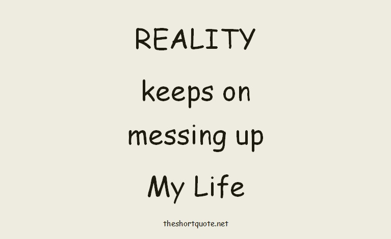 reality keeps on messing up my Life