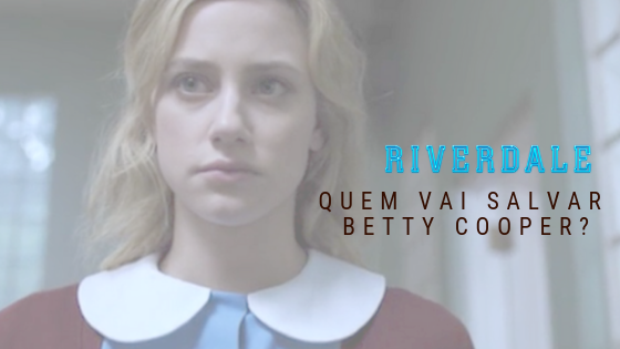 Riverdale 3x06 | Quem vai salvar Betty Cooper?