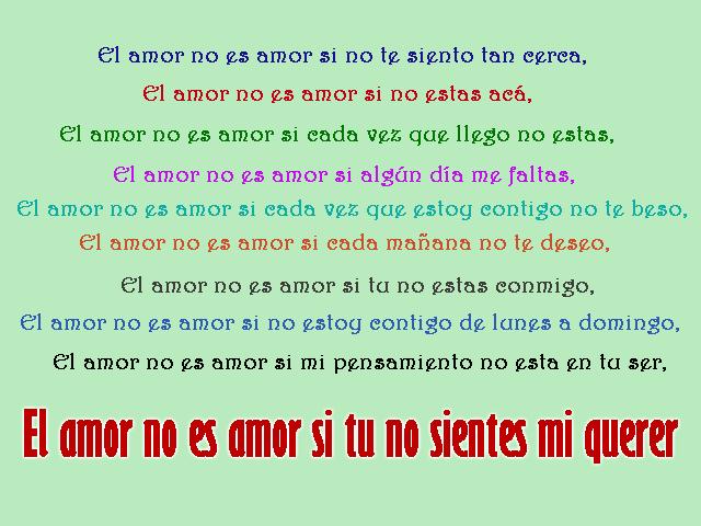 El amor no es amor si no te siento tan cerca, El amor no es amor si no estas acá, El amor no es amor si cada vez que llego no estas, El amor no es amor si algún día me faltas, El amor no es amor si cada vez que estoy contigo no te beso, El amor no es amor si cada mañana no te deseo, El amor no es amor si tu no estas conmigo, El amor no es amor si no estoy contigo de lunes a domingo, El amor no es amor si mi pensamiento no esta en tu ser, El amor no es amor si tu no sientes mi querer