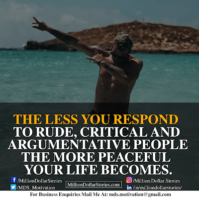 THE LESS YOU RESPOND TO RUDE, CRITICAL AND ARGUMENTATIVE PEOPLE THE MORE PEACEFUL YOUR LIFE BECOMES.