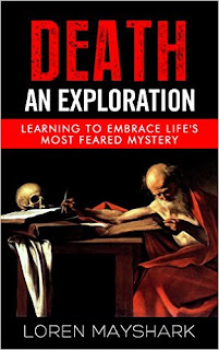 Death: An Exploration: Learning To Embrace Life's Most Feared Mystery - a grief and loss by Loren Mayshark