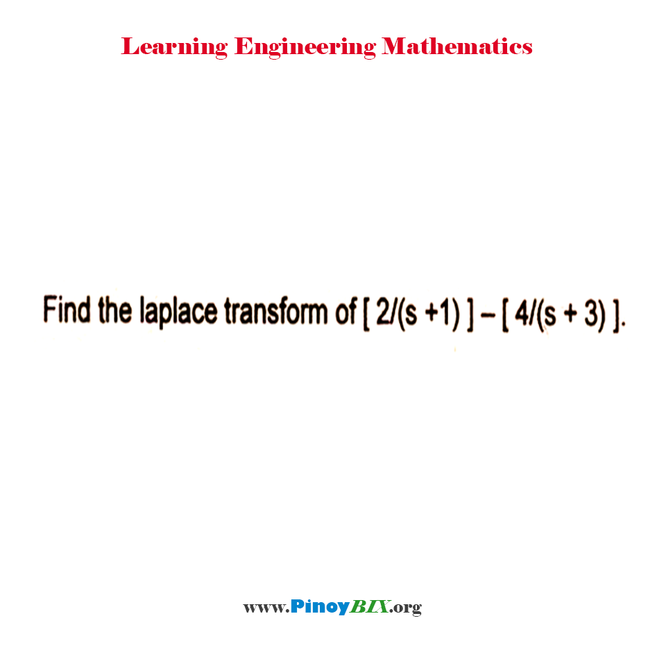 Find the laplace transform of [ 2 / (s + 1) ] – [ 4 / (s + 3) ].