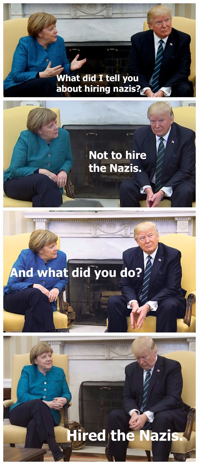 Angela Merkel and Donald Trump, sitting in front of the fireplace, while meeting at the White House. Merkle looking like a mom with a naughty child and Trump looking like a naughty child. Imagined conversation between Merkel to Trump. What did I tell you not to do. Do NOT hire the Nazis! Lugenpresse - The Lying Press.  Hitler and the lying press, and Trump and the fake news. marchmatron.com
