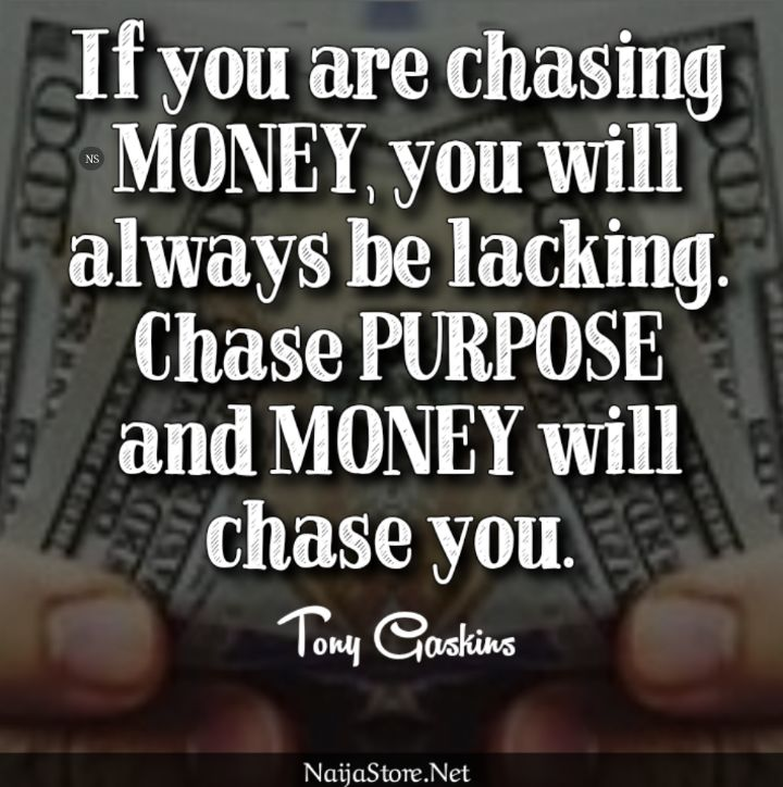Tony Gaskins' Quote: If you are chasing MONEY, you will always be lacking. Chase PURPOSE and MONEY will chase you - Motivational Quotes