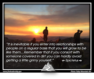 """It is inevitable if you enter into relationships with people on a regular basis that you will grow to be like them…Remember that if you consort with someone covered in dirt you can hardly avoid getting a little grimy yourself."" - Epictetus   (Disclaimer: Please don't read anything into the picture used with permission from Ruby Mountain IHC. It says nothing more about the crew than they are dirty from a hard day's work fighting fire; it says nothing about their culture. Feel free to do some introspection of your own relationships, however.)"
