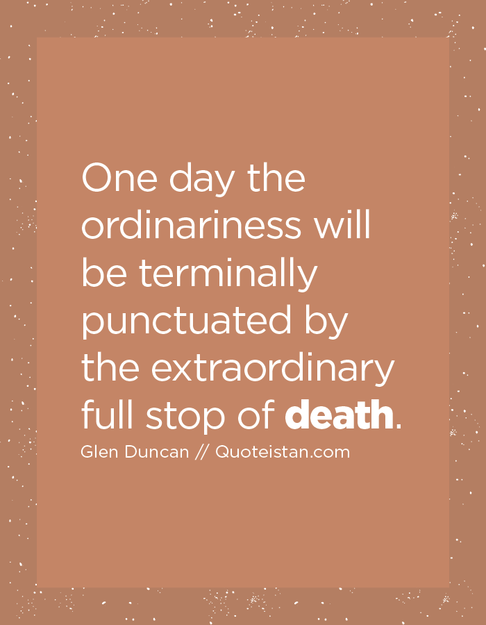 One day the ordinariness will be terminally punctuated by the extraordinary full stop of death.