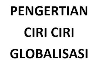 Pengertian dan Ciri Ciri Globalisasi
