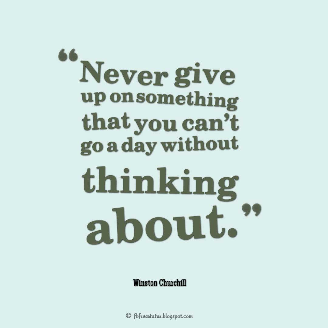 "Never Giveup Quote, ""Never give up on something that you can't go a day without thinking about."" ― Winston Churchill"