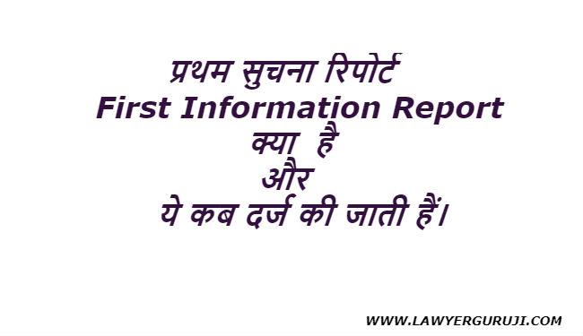 प्रथम सुचना रिपोर्ट (First Information Report )क्या  है और ये कब दर्ज की जाती हैं।