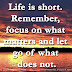 Life is short. Remember, focus on what matters and let go of what does not.