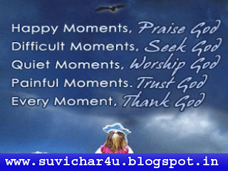Happy moments, praise God, Difficult moments, seek God, Quiet moments, worship God painful moments. Trust God everymoment, thank God.